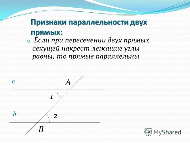 Признаки параллельности двух прямых: o o Если при пересечении двух прямых секущей накрест лежащие углы равны, то прямые параллельны. а b 1 2 A B