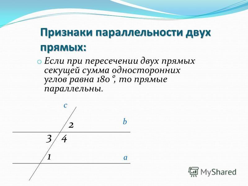 Признаки параллельности двух прямых: o Если при пересечении двух прямых секущей сумма односторонних углов равна 180°, то прямые параллельны. c b a 2 34 1