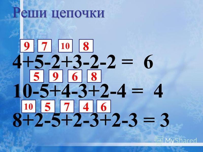 4+5-2+3-2-2 = 6 10-5+4-3+2-4 = 4 8+2-5+2-3+2-3 = 3 7 Реши цепочки 5 10 8695 8 9 647