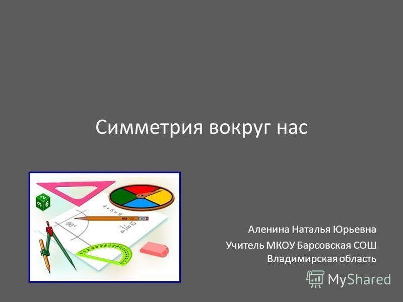 Симметрия вокруг нас Аленина Наталья Юрьевна Учитель МКОУ Барсовская СОШ Владимирская область