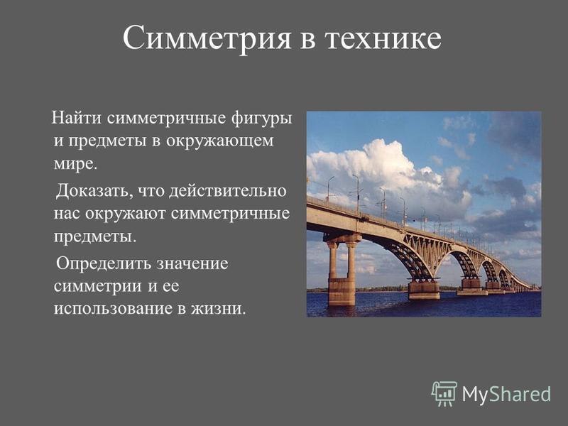 Симметрия в технике Найти симметричные фигуры и предметы в окружающем мире. Доказать, что действительно нас окружают симметричные предметы. Определить значение симметрии и ее использование в жизни.