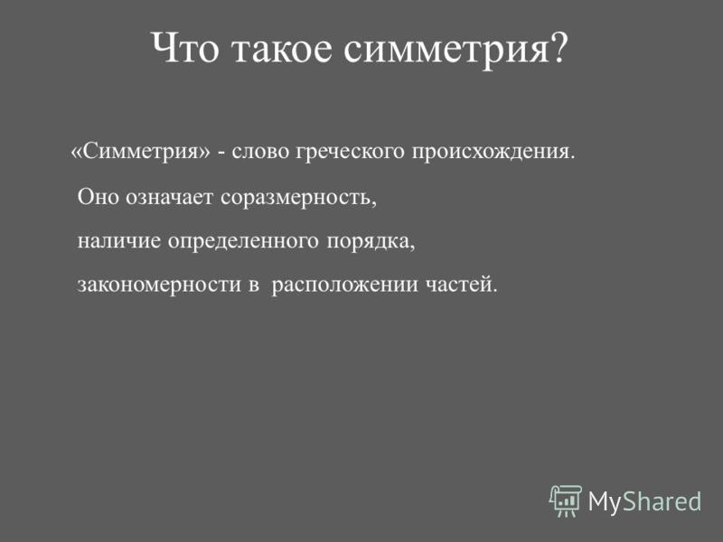 Что такое симметрия? «Симметрия» - слово греческого происхождения. Оно означает соразмерность, наличие определенного порядка, закономерности в расположении частей.