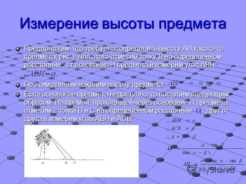 Измерение высоты предмета Предположим, что требуется определить высоту АН какого-то предмета( рис.). Для этого отметим точку В на определённом расстоянии от основания Н предмета и измерим угол АВН: По этим данным находим высоту предмета: Если основан