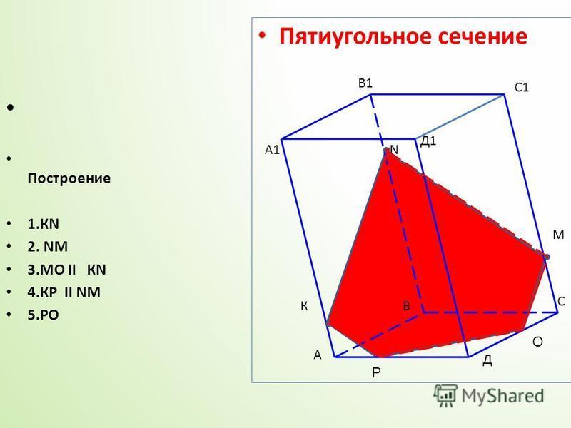 А А1 В В1 С С1 Д Д1 N К М О Р Пятиугольное сечение Построение 1. КN 2. NМ 3. МО II КN 4. КР II NM 5.РО