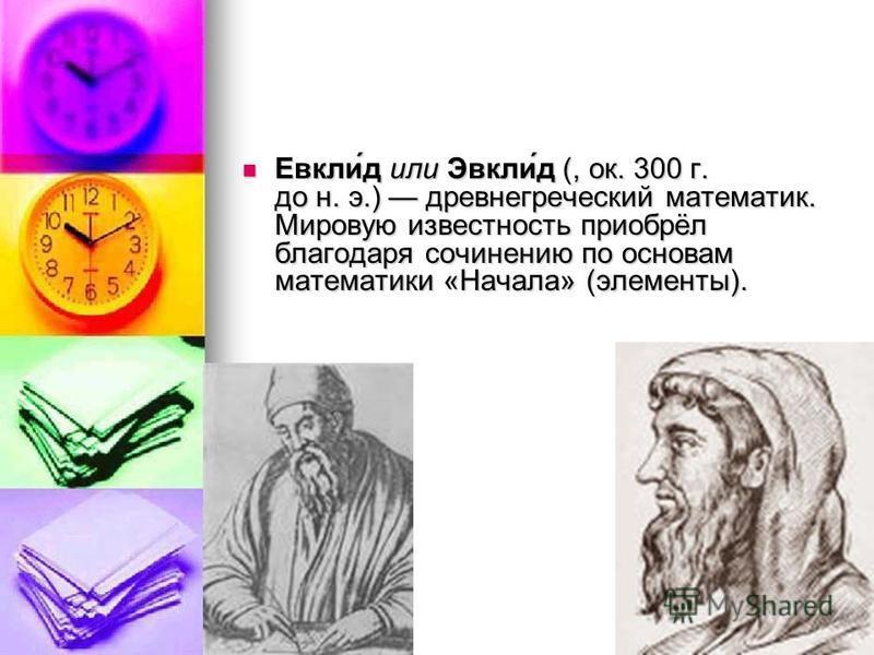 Евкли́д или Эвкли́д (, ок. 300 г. до н. э.) древнегреческий математик. Мировую известность приобрёл благодаря сочинению по основам математики «Начала» (элементы). Евкли́д или Эвкли́д (, ок. 300 г. до н. э.) древнегреческий математик. Мировую известно