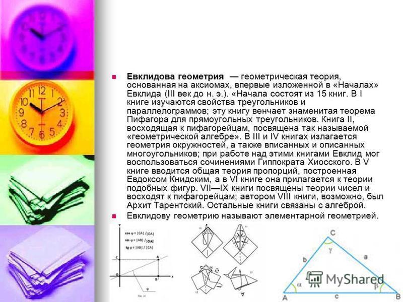 Евклидова геометрия геометрическая теория, основанная на аксиомах, впервые изложенной в «Началах» Евклида (III век до н. э.). «Начала состоят из 15 книг. В I книге изучаются свойства треугольников и параллелограммов; эту книгу венчает знаменитая теор