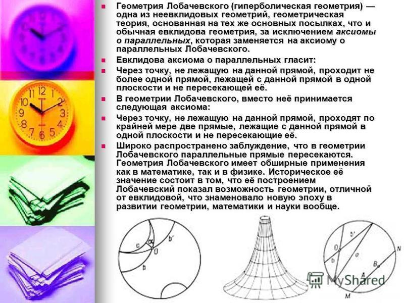 Геометрия Лобачевского (гиперболическая геометрия) одна из неевклидовых геометрий, геометрическая теория, основанная на тех же основных посылках, что и обычная евклидова геометрия, за исключением аксиомы о параллельных, которая заменяется на аксиому