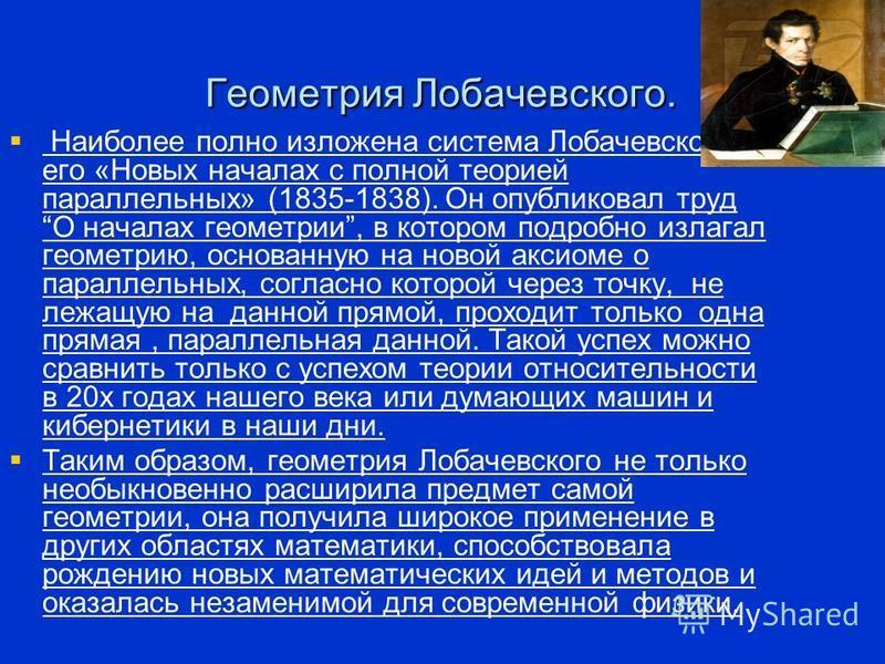 Геометрия Лобачевского. Наиболее полно изложена система Лобачевского в его «Новых началах с полной теорией параллельных» (1835-1838). Он опубликовал труд О началах геометрии, в котором подробно излагал геометрию, основанную на новой аксиоме о паралле