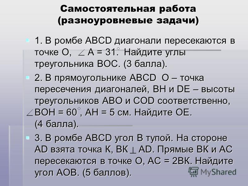 Самостоятельная работа (разноуровневые задачи) 1. В ромбе АВСD диагонали пересекаются в точке О, А = 31. Найдите углы треугольника ВОС. (3 балла). 1. В ромбе АВСD диагонали пересекаются в точке О, А = 31. Найдите углы треугольника ВОС. (3 балла). 2.