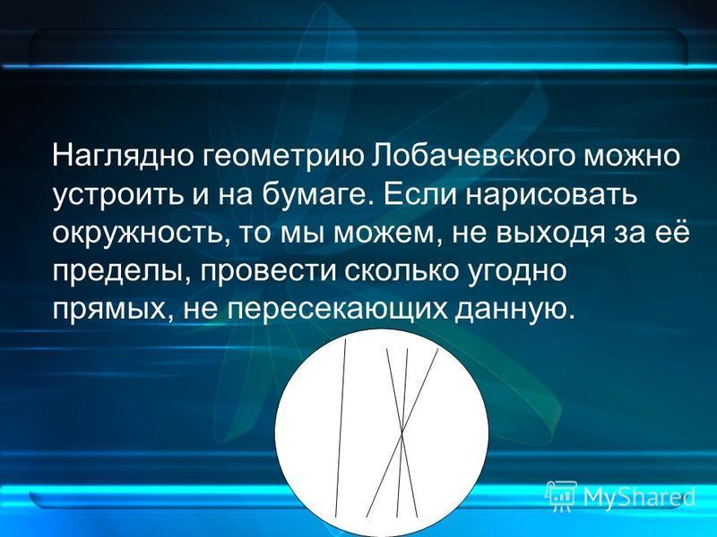 Наглядно геометрию Лобачевского можно устроить и на бумаге. Если нарисовать окружность, то мы можем, не выходя за её пределы, провести сколько угодно прямых, не пересекающих данную.