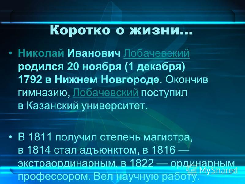 Коротко о жизни… Николай Иванович Лобачевский родился 20 ноября (1 декабря) 1792 в Нижнем Новгороде. Окончив гимназию, Лобачевский поступил в Казанский университет. Лобачевский В 1811 получил степень магистра, в 1814 стал адъюнктом, в 1816 экстраорди