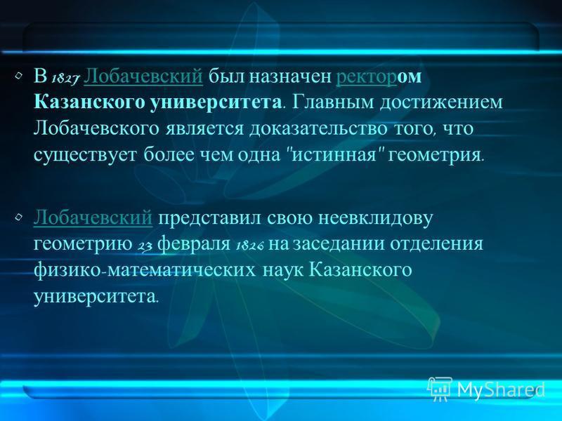 В 1827 Лобачевский был назначен ректором Казанского университета. Главным достижением Лобачевского является доказательство того, что существует более чем одна