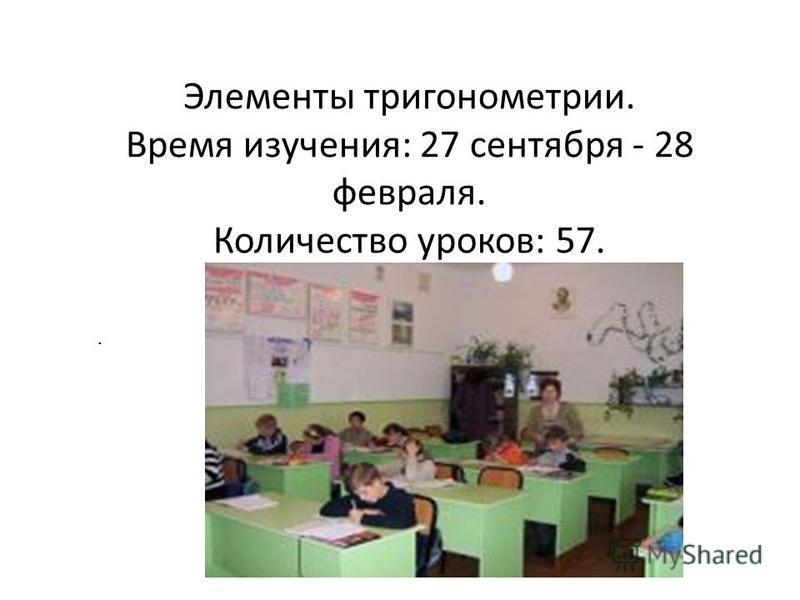 Элементы тригонометрии. Время изучения: 27 сентября - 28 февраля. Количество уроков: 57.