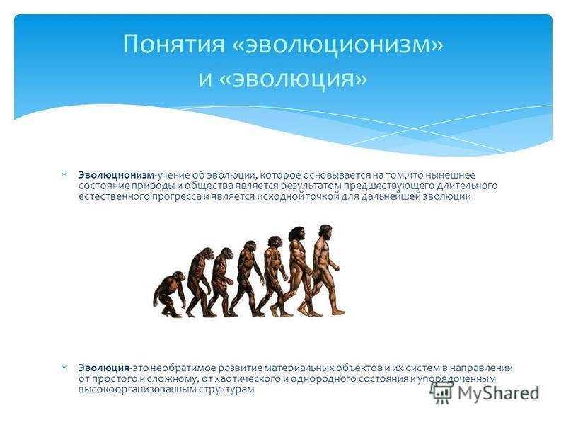 Эволюционизм-учение об эволюции, которое основывается на том,что нынешнее состояние природы и общества является результатом предшествующего длительного естественного прогресса и является исходной точкой для дальнейшей эволюции Эволюция-это необратимо