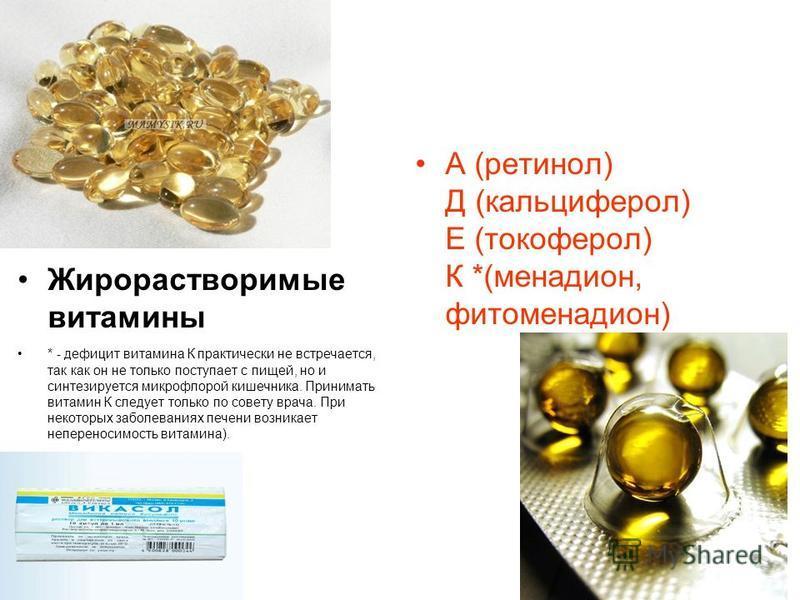 Жирорастворимые витамины * - дефицит витамина К практически не встречается, так как он не только поступает с пищей, но и синтезируется микрофлорой кишечника. Принимать витамин К следует только по совету врача. При некоторых заболеваниях печени возник