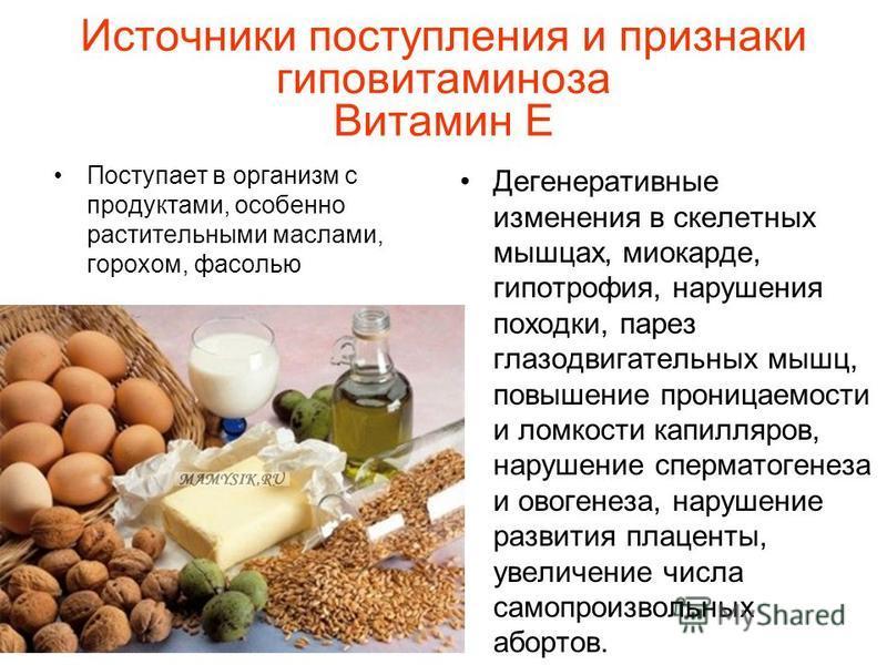 Источники поступления и признаки гиповитаминоза Витамин Е Поступает в организм с продуктами, особенно растительными маслами, горохом, фасолью Дегенеративные изменения в скелетных мышцах, миокарде, гипотрофия, нарушения походки, парез глазодвигательны