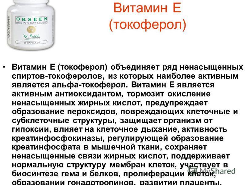 Витамин Е (токоферол) Витамин Е (токоферол) объединяет ряд ненасыщенных спиртов-токоферолов, из которых наиболее активным является альфа-токоферол. Витамин Е является активным антиоксидантом, тормозит окисление ненасыщенных жирных кислот, предупрежда