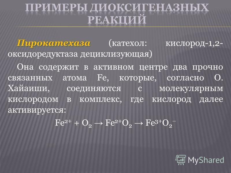 Пирокатехаза Пирокатехаза (катехол: кислород-1,2- оксидоредуктаза дециклизующая) Она содержит в активном центре два прочно связанных атома Fе, которые, согласно О. Хайаиши, соединяются с молекулярным кислородом в комплекс, где кислород далее активиру