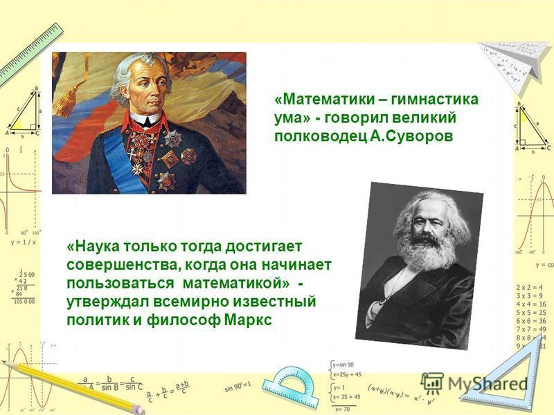 «Математики – гимнастика ума» - говорил великий полководец А.Суворов «Наука только тогда достигает совершенства, когда она начинает пользоваться математикой» - утверждал всемирно известный политик и философ Маркс