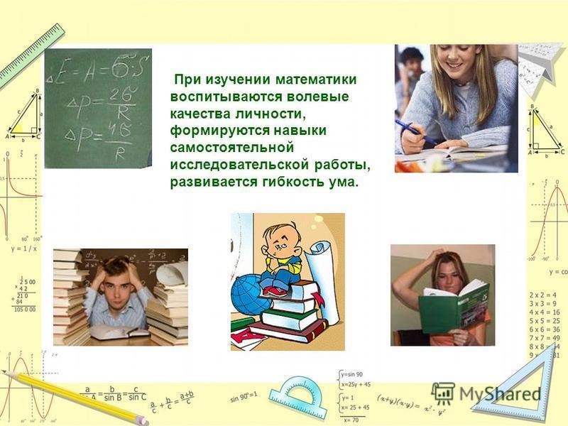 При изучении математики воспитываются волевые качества личности, формируются навыки самостоятельной исследовательской работы, развивается гибкость ума.