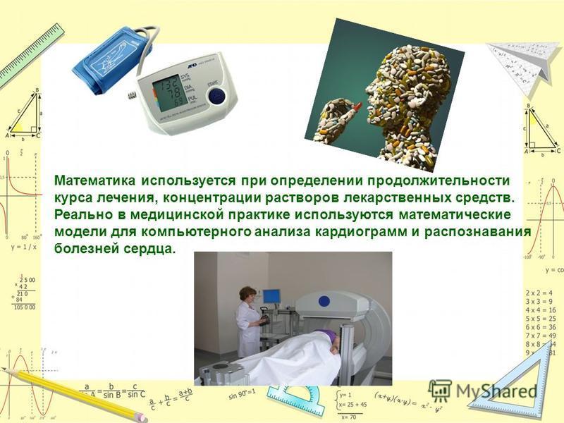 Математика используется при определении продолжительности курса лечения, концентрации растворов лекарственных средств. Реально в медицинской практике используются математические модели для компьютерного анализа кардиограмм и распознавания болезней се