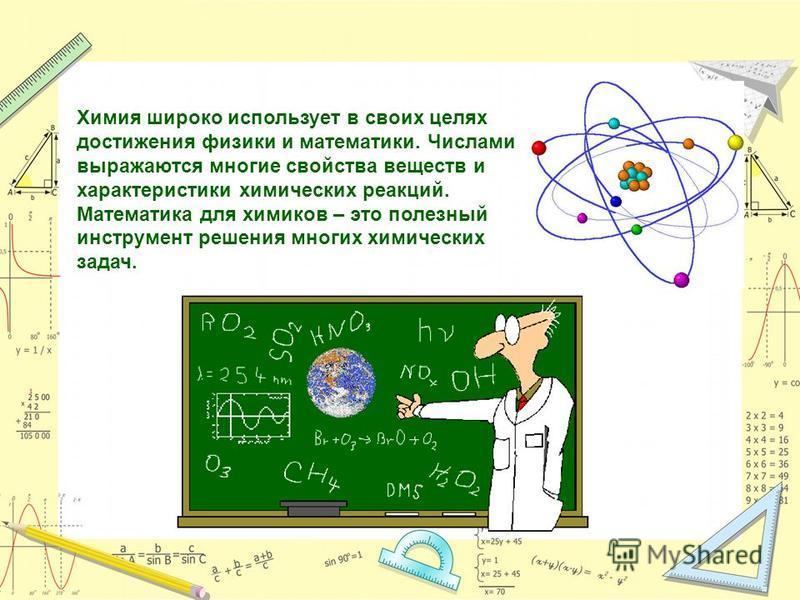 Химия широко использует в своих целях достижения физики и математики. Числами выражаются многие свойства веществ и характеристики химических реакций. Математика для химиков – это полезный инструмент решения многих химических задач.