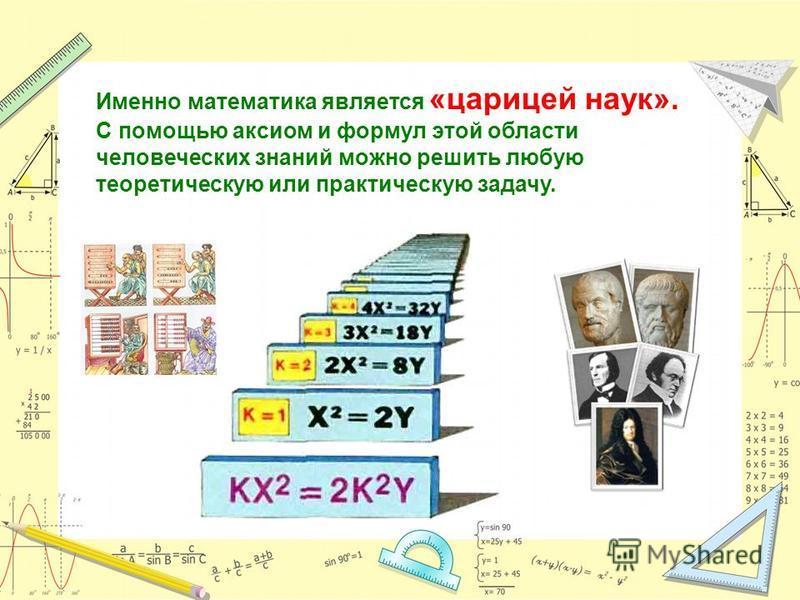 Именно математика является «царицей наук». С помощью аксиом и формул этой области человеческих знаний можно решить любую теоретическую или практическую задачу.