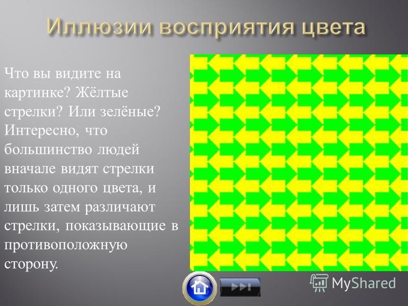 Что вы видите на картинке? Жёлтые стрелки? Или зелёные? Интересно, что большинство людей вначале видят стрелки только одного цвета, и лишь затем различают стрелки, показывающие в противоположную сторону.