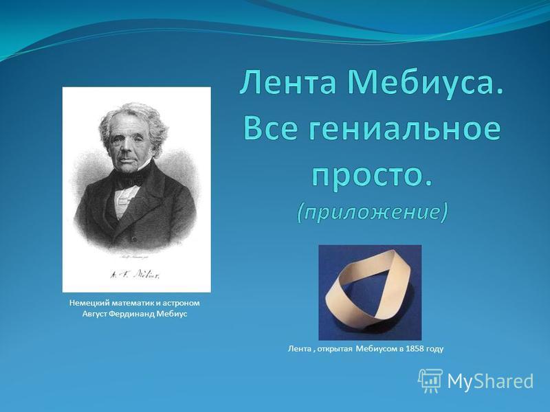 Немецкий математик и астроном Август Фердинанд Мебиус Лента, открытая Мебиусом в 1858 году
