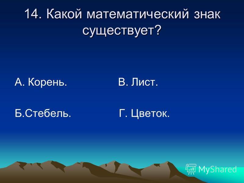 14. Какой математический знак существует? А. Корень. В. Лист. Б.Стебель. Г. Цветок.