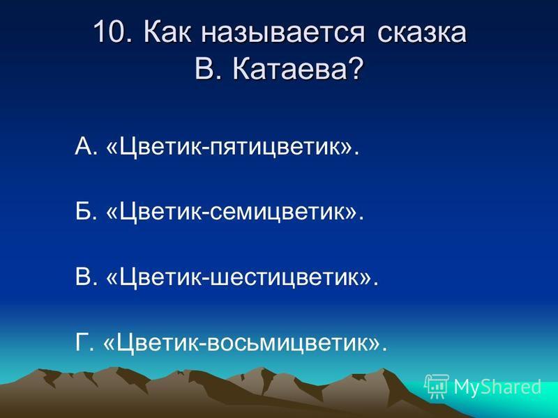 10. Как называется сказка В. Катаева? А. «Цветик-пятицветик». Б. «Цветик-семицветик». В. «Цветик-шести цветик». Г. «Цветик-восьмицветик».