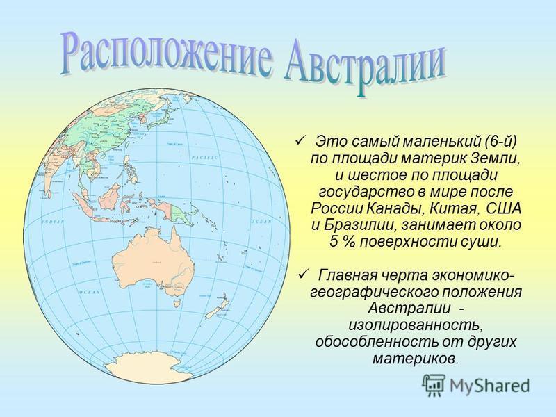 Это самый маленький (6-й) по площади материк Земли, и шестое по площади государство в мире после России Канады, Китая, США и Бразилии, занимает около 5 % поверхности суши. Главная черта экономико- географического положения Австралии - изолированность
