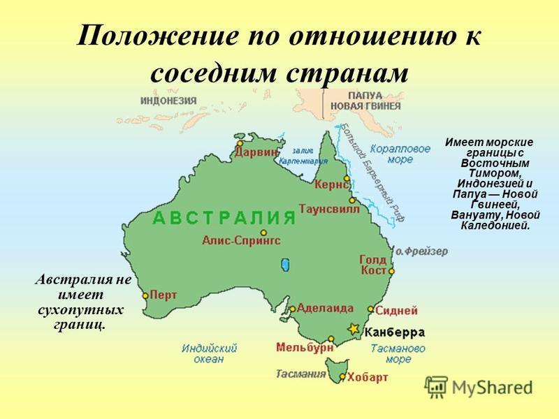 Положение по отношению к соседним странам Австралия не имеет сухопутных границ. Имеет морские границы с Восточным Тимором, Индонезией и Папуа Новой Гвинеей, Вануату, Новой Каледонией.
