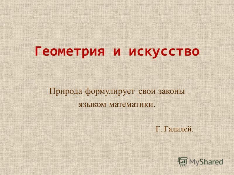Геометрия и искусство Природа формулирует свои законы языком математики. Г. Галилей.