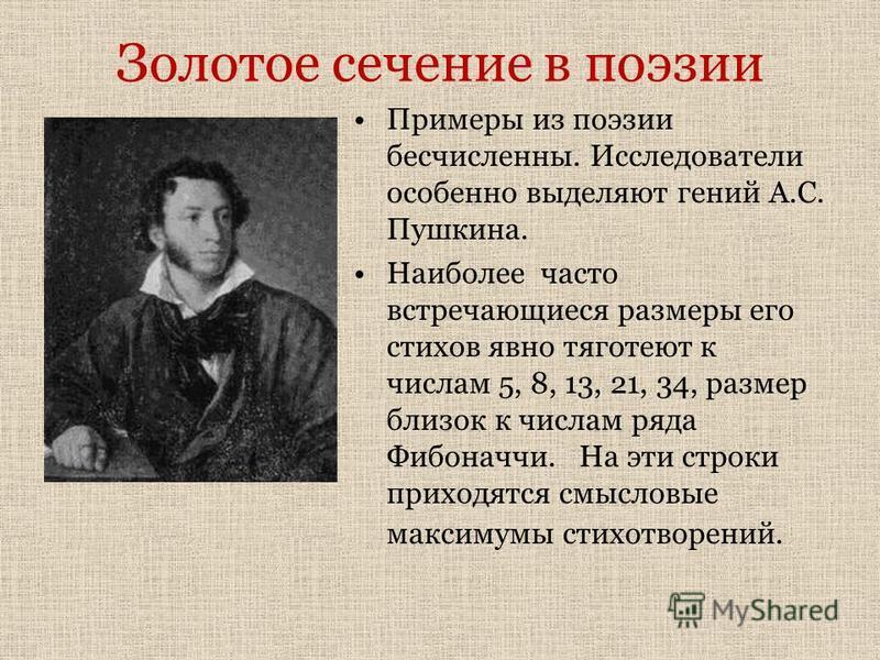 Золотое сечение в поэзии Примеры из поэзии бесчисленны. Исследователи особенно выделяют гений А.С. Пушкина. Наиболее часто встречающиеся размеры его стихов явно тяготеют к числам 5, 8, 13, 21, 34, размер близок к числам ряда Фибоначчи. На эти строки