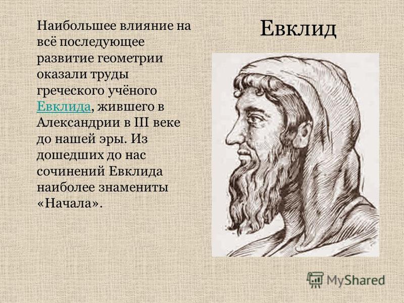 Наибольшее влияние на всё последующее развитие геометрии оказали труды греческого учёного Евклида, жившего в Александрии в III веке до нашей эры. Из дошедших до нас сочинений Евклида наиболее знамениты «Начала». Евклида Евклид