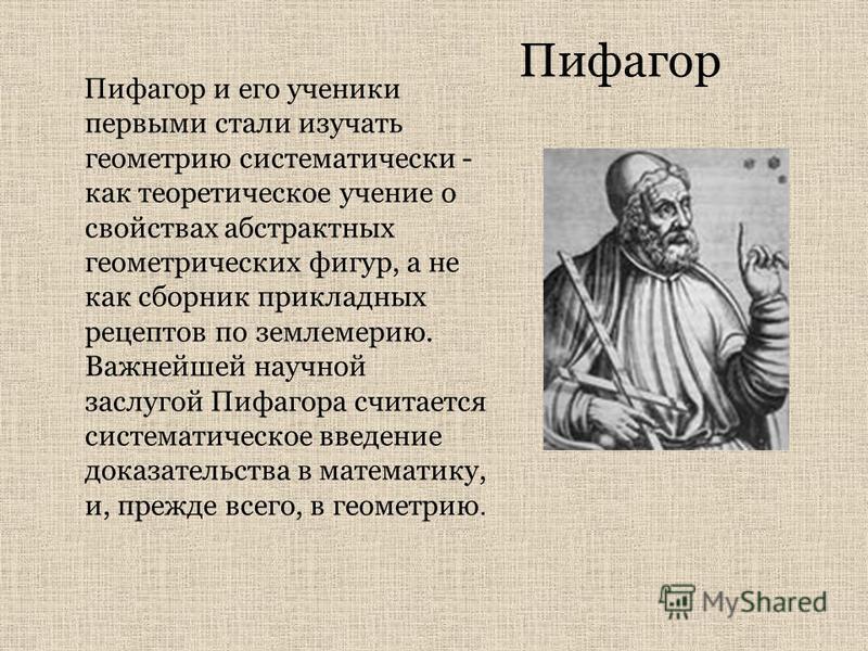 Пифагор Пифагор и его ученики первыми стали изучать геометрию систематически - как теоретическое учение о свойствах абстрактных геометрических фигур, а не как сборник прикладных рецептов по землемерию. Важнейшей научной заслугой Пифагора считается си