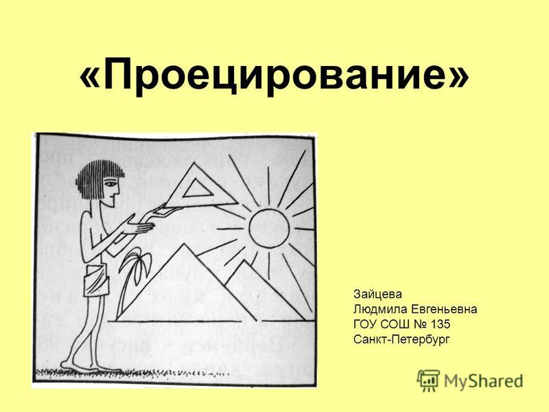 «Проецирование» Зайцева Людмила Евгеньевна ГОУ СОШ 135 Санкт-Петербург