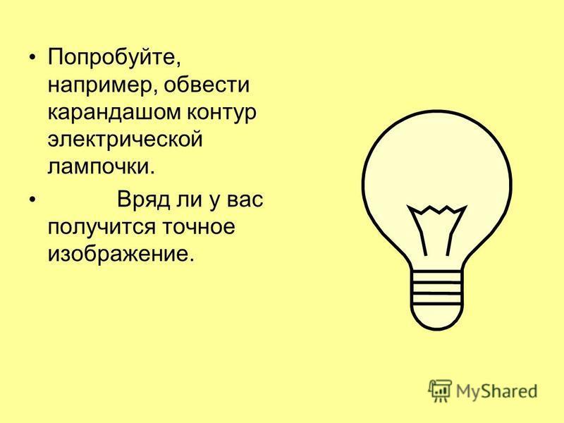 Попробуйте, например, обвести карандашом контур электрической лампочки. Вряд ли у вас получится точное изображение.