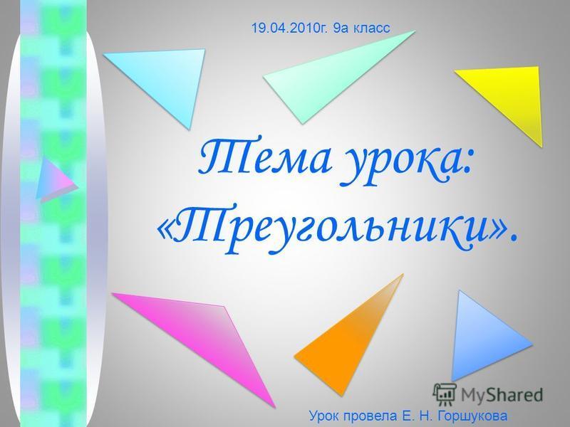 Тема урока: «Треугольники». 19.04.2010 г. 9 а класс Урок провела Е. Н. Горшукова