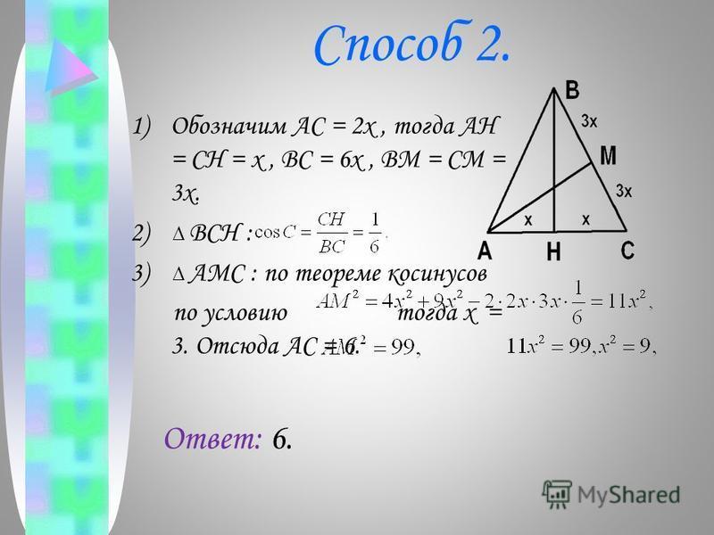 Способ 2. 1)Обозначим AC = 2x, тогда AH = CH = x, BC = 6x, BM = CM = 3x. 2) BCH : 3) AMC : по теореме косинусов по условию тогда x = 3. Отсюда AC = 6. Ответ: 6.