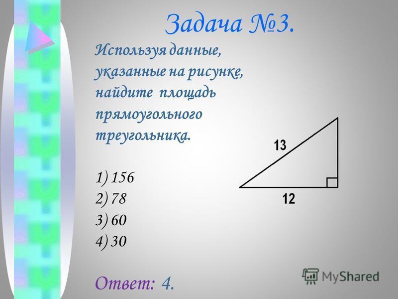 Задача 3. Используя данные, указанные на рисунке, найдите площадь прямоугольного треугольника. 1) 156 2) 78 3) 60 4) 30 Ответ: 4.