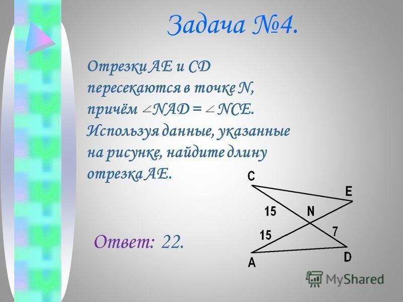 Задача 4. Отрезки AE и CD пересекаются в точке N, причём NAD = NCE. Используя данные, указанные на рисунке, найдите длину отрезка AE. Ответ: 22.