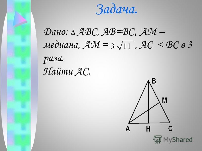 Задача. Дано: ABC, AB=BC, AM – медиана, AM =, AC < BC в 3 раза. Найти AC.
