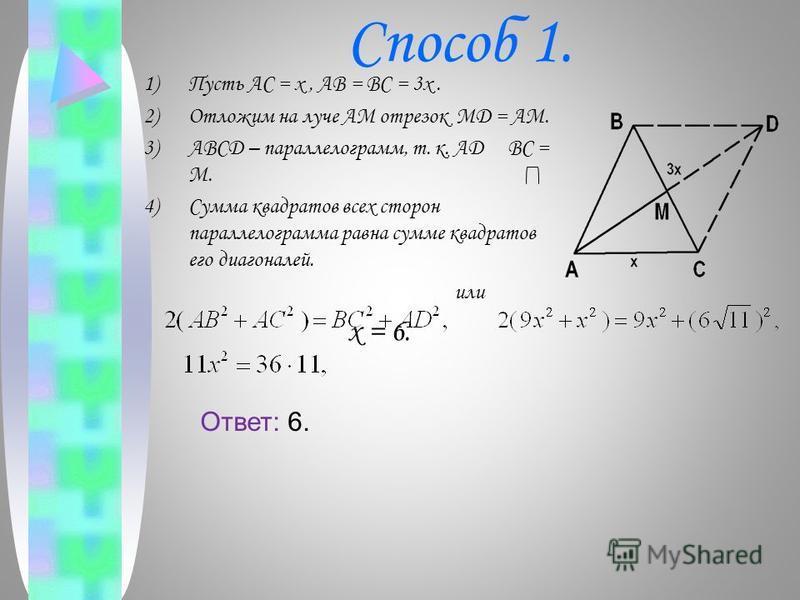 Способ 1. 1)Пусть AC = x, AB = BC = 3x. 2)Отложим на луче AM отрезок MD = AM. 3)ABCD – параллелограмм, т. к. AD BC = M. 4)Сумма квадратов всех сторон параллелограмма равна сумме квадратов его диагоналей. или x = 6. Ответ: 6.