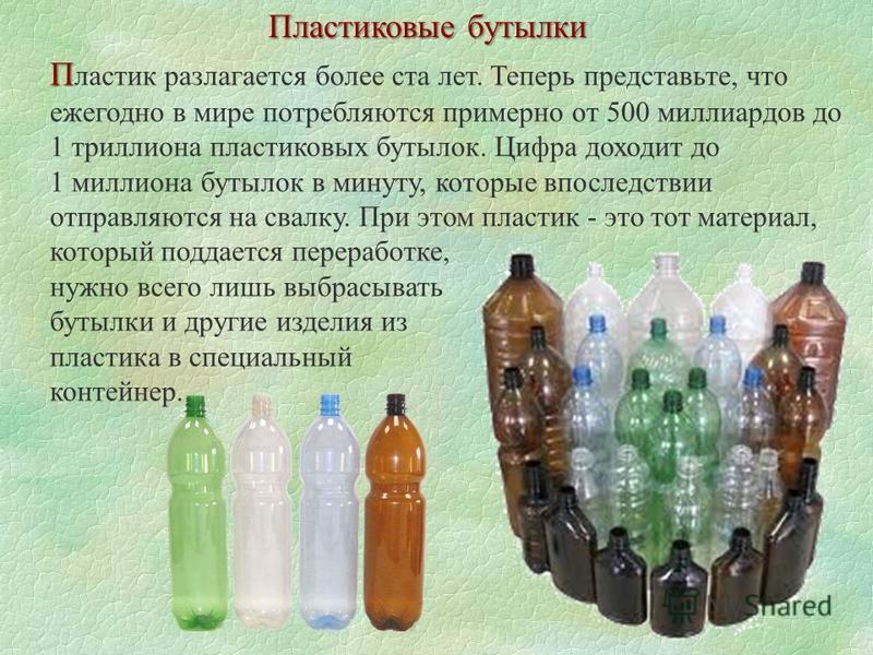 Пластиковые бутылки П П ластик разлагается более ста лет. Теперь представьте, что ежегодно в мире потребляются примерно от 500 миллиардов до 1 триллиона пластиковых бутылок. Цифра доходит до 1 миллиона бутылок в минуту, которые впоследствии отправляю