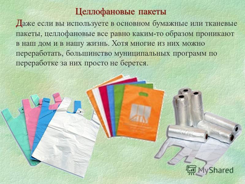 Целлофановые пакеты Д Д аже если вы используете в основном бумажные или тканевые пакеты, целлофановые все равно каким-то образом проникают в наш дом и в нашу жизнь. Хотя многие из них можно переработать, большинство муниципальных программ по перерабо