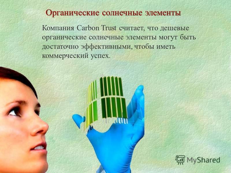 Органические солнечные элементы Компания Carbon Trust считает, что дешевые органические солнечные элементы могут быть достаточно эффективными, чтобы иметь коммерческий успех.