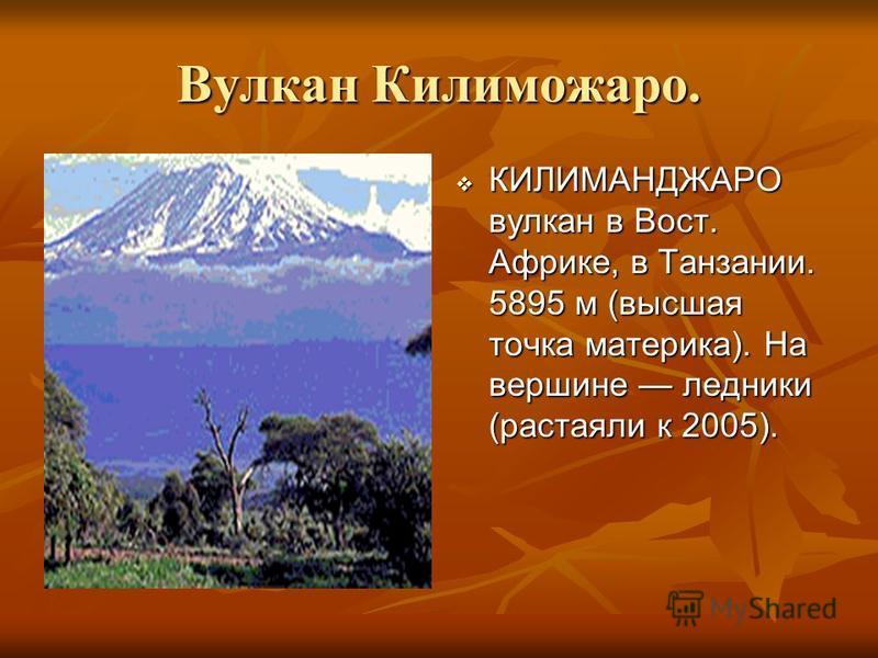Вулкан Килиможаро. КИЛИМАНДЖАРО вулкан в Вост. Африке, в Танзании. 5895 м (высшая точка материка). На вершине ледники (растаяли к 2005). КИЛИМАНДЖАРО вулкан в Вост. Африке, в Танзании. 5895 м (высшая точка материка). На вершине ледники (растаяли к 20