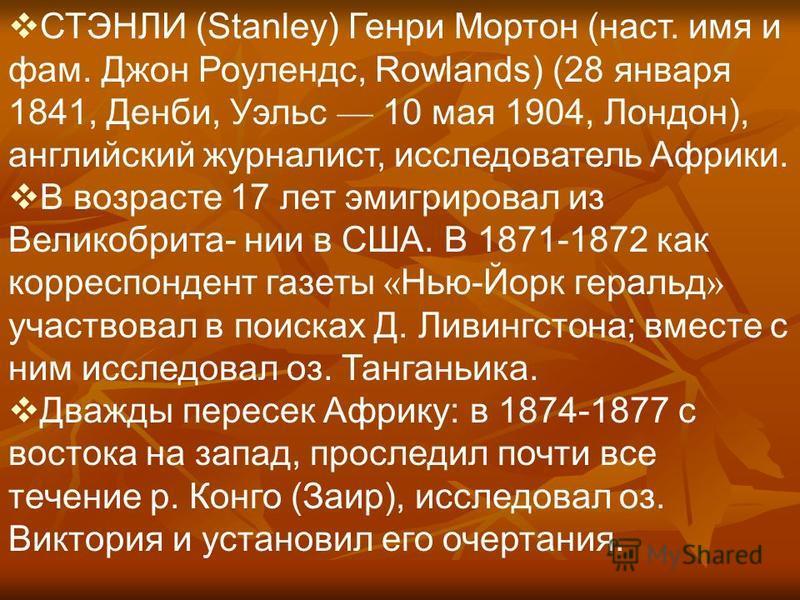 СТЭНЛИ (Stanley) Генри Мортон (наст. имя и фам. Джон Роулендс, Rowlands) (28 января 1841, Денби, Уэльс 10 мая 1904, Лондон), английский журналист, исследователь Африки. В возрасте 17 лет эмигрировал из Великобрита- нии в США. В 1871-1872 как корреспо